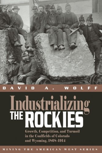 - Industrializing the Rockies: Growth, Competition, and Turmoil in the Coalfields of Colorado and Wyoming, 1868-1914 (Mining the American West)