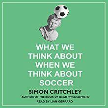 What We Think About When We Think About Soccer Audiobook by Simon Critchley Narrated by Liam Gerrard
