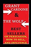 GRANT CARDONE & THE WOLF BEST SELLERS ON PERSUASION, HOW TO SELL, AND INFLUENCE