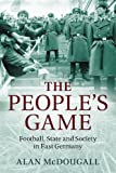 The Peoples Game: Football, State and Society in East Germany
