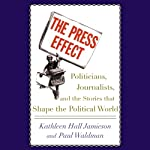 The Press Effect: Politicians, Journalists, and the Stories that Shape the Political World | Kathleen Hall Jamieson,Paul Waldman
