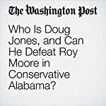 Who Is Doug Jones, and Can He Defeat Roy Moore in Conservative Alabama? | David Weigel