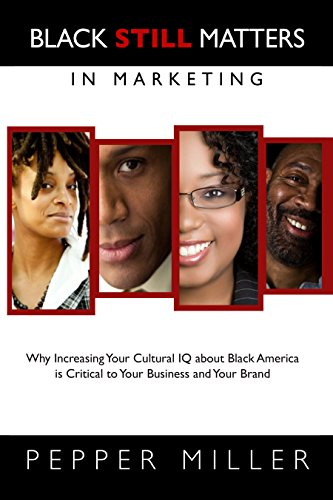 Black STILL Matters in Marketing: Why Increasing Your Cultural IQ about Black America is Critical to Your Business and Y
