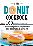 The Donut Cookbook: A Baked Donut Recipe Book with Easy and Delicious Donuts that your Family and Kids Will Love (Doughnut Cookbook Recipes 1)