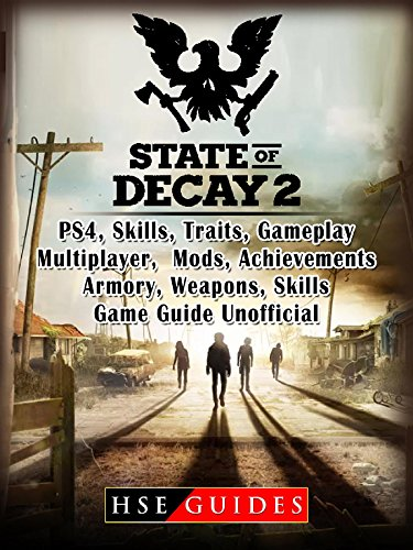State of Decay 2 PS4, Skills, Traits, Gameplay, Multiplayer, Mods, Achievements, Armory, Weapons, Skills, Game Guide Unofficial (State Of Decay 2 Pc Release Date)