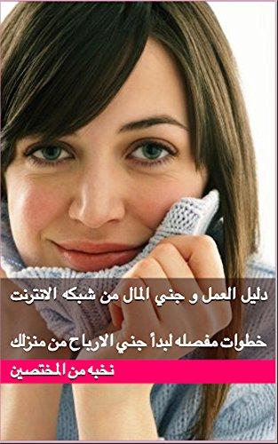 دليل العمل و جني المال من شبكه الانترنت: خطوات مفصله لبدأ جني الارباح من منزلك (Arabic Edition)