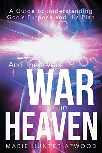 And There Was War in Heaven: A Guide to Understanding God's Purpose and His Plan by [Atwood, Marie Hunter]