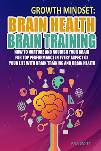 Growth Mindset: Brain Health Brain Training, How To Nurture And Nourish Your Brain For Top Performance In Every Aspect Of Your Life with Brain training and Brain Health (Self help Book 1)