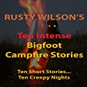 Ten Intense Bigfoot Campfire Stories: Collection #5 Audiobook by Rusty Wilson Narrated by Richard Henzel