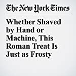 Whether Shaved by Hand or Machine, This Roman Treat Is Just as Frosty | Elisabetta Povoledo