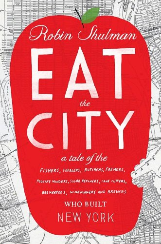 Eat the City: A Tale of the Fishers, Foragers, Butchers, Farmers, Poultry Minders, Sugar Refiners, Cane Cutters, Beekeepers, Winemakers, and Brewers Who Built New York by Robin Shulman
