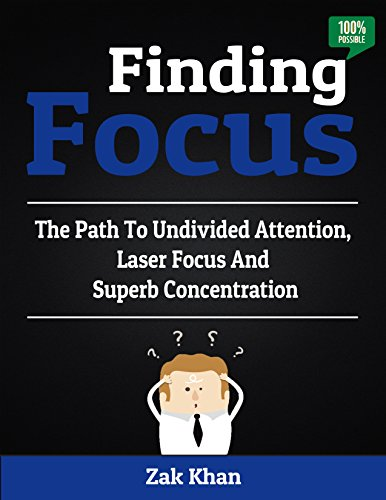 Finding Focus: The Path To Undivided Attention, Laser Focus And Superb Concentration