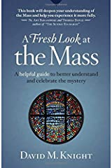 A Fresh Look at the Mass: A Helpful Guide to Better Understand and Celebrate the Mystery Paperback