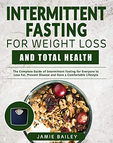 Intermittent Fasting For Weight Loss and Total Health: The Complete Guide of Intermittent Fasting for Everyone to Lose Fat, Prevent Disease and Have a Comfortable Lifestyle by Jamie Bailey