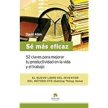 Sé más eficaz: 52 claves para mejorar tu productividad en la vida y el trabajo (Spanish Edition)
