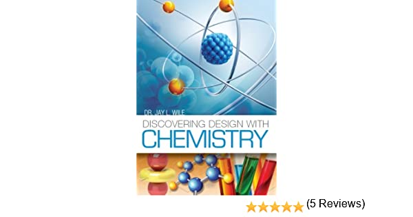 Discovering Design with Chemistry: Dr. Jay L. Wile: 9780996278461 ...