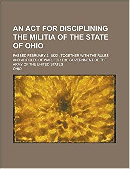 Book An ACT for Disciplining the Militia of the State of Ohio: Passed February 2, 1822: Together with the Rules and Articles of War, for the Government of the Army of the United States