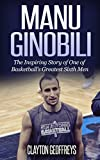 Manu Ginobili: The Inspiring Story of One of Basketball's Greatest Sixth Men (Basketball Biography Books)