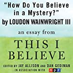 How Do You Believe in a Mystery?: A 'This I Believe' Essay | Loudon Wainwright III
