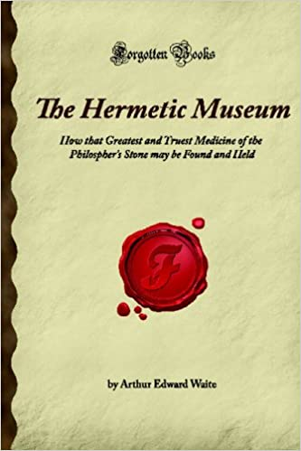 The Hermetic Museum: How that Greatest and Truest Medicine of the Philospher's Stone may be Found and Held (Forgotten Books)