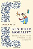"Zahra Ayubi, ""Gendered Morality: Classical Islamic Ethics of the Self, Family, and Society"" (Columbia UP, 2019)"