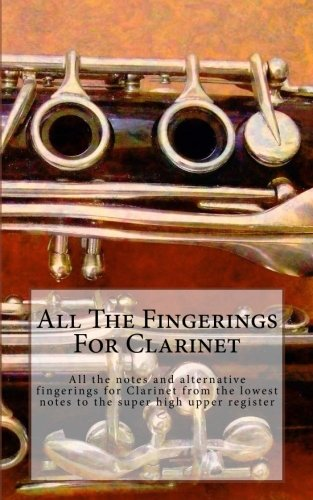 All The Fingerings For Clarinet: All The Notes And Alternative Fingerings For Clarinet From The Lowest Notes To The Super High Upper Register