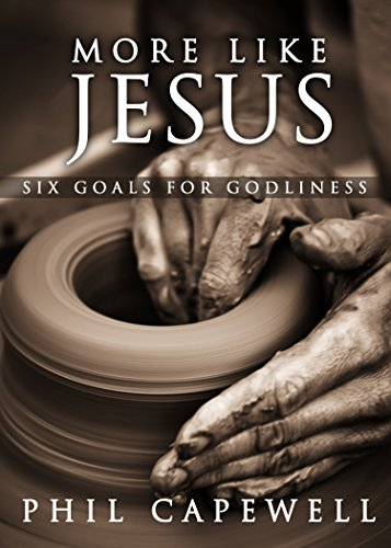 More Like Jesus: Six Goals For Godliness