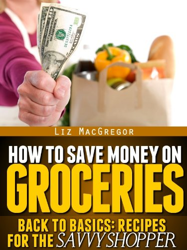 How To Save Money On Groceries (Back To Basics: Recipes For the Savvy Shopper Book 1)