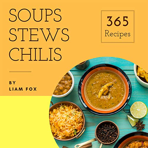 Soups, Stews and Chilis 365: Enjoy 365 Days With Soups, Stews And Chilis Recipes In Your Own Soups, Stews And Chilis Cookbook! (Rice Cooker Stew, Best Chili Cookbook, Japanese Soup Cookbook) [Book 1] by Liam  Fox