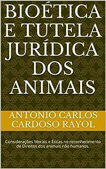 Bioética e Tutela Jurídica dos Animais: Considerações Morais e Éticas no reconhecimento de Direitos dos animais não humanos. por [RAYOL, ANTONIO CARLOS CARDOSO]