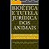 Bioética e Tutela Jurídica dos Animais: Considerações Morais e Éticas no reconhecimento de Direitos dos animais não humanos.