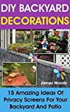 DIY Backyard Decorations: 15 Amazing Ideas Of Privacy Screens For Your Backyard And Patio: (Outdoor Privacy Screens,Woodworking Project Plans) (Woodworking Projects, Patio Privacy Screen)