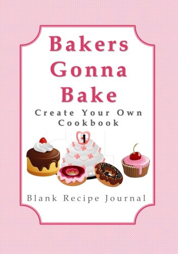 Bakers Gonna Bake - Create Your Own Cookbook: Blank Recipe Journal (Inspirational Gifts for Women Featuring Quote Books, Diaries, Notebooks and Journals)