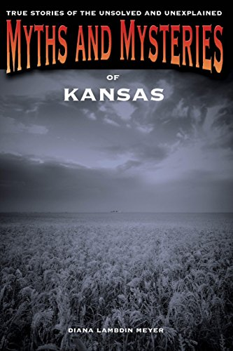 Myths and Mysteries of Kansas: True Stories Of The Unsolved And Unexplained (Myths and Mysteries - Kansas The City Ks Legends
