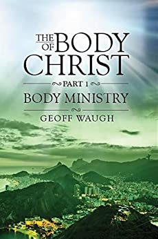 The Body of Christ: Part 1 - Body Ministry by [Waugh, Geoff]