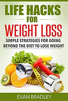 Life Hacks For Weight Loss: Simple Strategies for Going Beyond The Diet to Lose Weight by [Bradley, Evan]