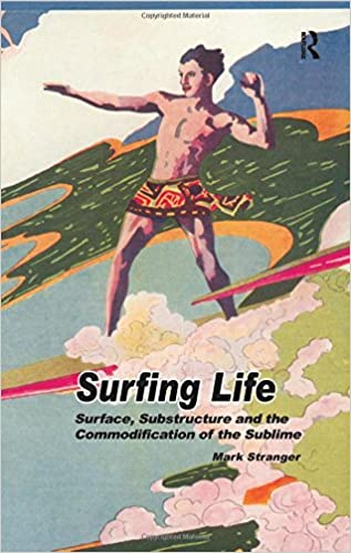 Surfing Life: Surface, Substructure and the Commodification of the Sublime 1st Edition