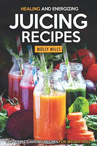 Healing and Energizing Juicing Recipes: The Perfect Juicing Recipes for Weight Loss by Molly Mills