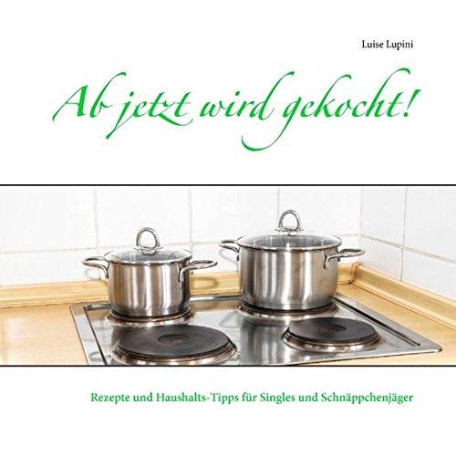 Ab jetzt wird gekocht!: Rezepte und Haushalts-Tipps für Singles und Schnäppchenjäger