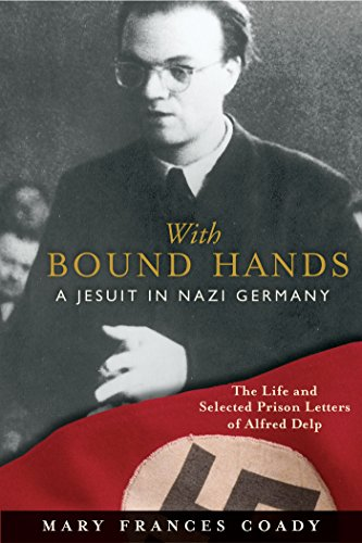 With Bound Hands: A Jesuit in Nazi Germany: The Life and Selected Prison Letters of Alfred Delp (World War 1 Began With The Assassination Of)