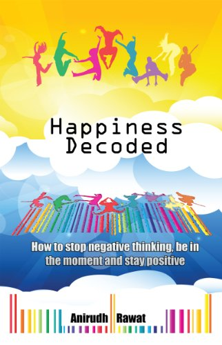 Book: Happiness Decoded - How to stop negative thinking, be in the moment and stay positive by Anirudh Rawat