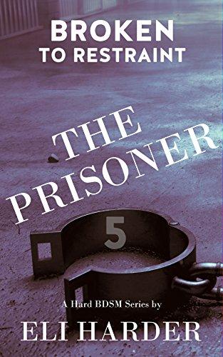 (The Prisoner: Broken to Restraint: A Hard BDSM Series)