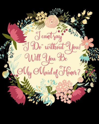 I Can't Say I Do Without You! Will You Be My Maid of Honor?: Proposal Question Gift Notebook, Propose or Ask the Question with a Stylish Floral Quote ... Pages, Bridesmaid Gifts, Wedding Party Gifts by Howling Moon Press, Howling Moon Press Wedding Essentials