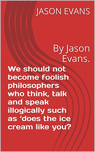 We should not become foolish philosophers who think, talk and speak illogically such as 'does the ice cream like you?: By Jason Evans. (institute of knowledge series Book 1) -