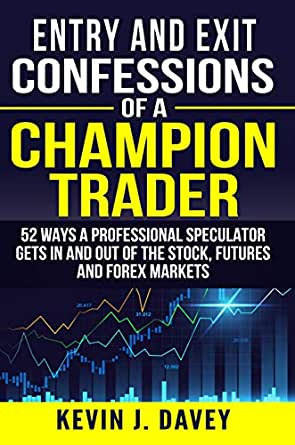 Entry and Exit Confessions of a Champion Trader: 52 Ways A ...