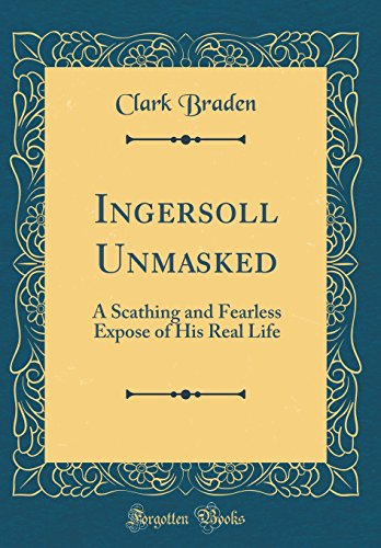 Ingersoll Unmasked: A Scathing and Fearless Expose of His Real Life (Classic Reprint)