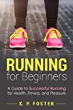 Running for Beginners: A Guide to Successful Running for Health, Fitness, and Pleasure.: Volume 1 (Running for Fitness, Running for Weight Loss, Jogging Guide)