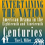 Entertaining the Nation: American Drama in the Eighteenth and Nineteenth Centuries: Theater in the Americas | Tice L. Miller