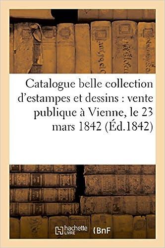 Lire en ligne Catalogue d'une belle collection d'estampes et dessins : vente publique à Vienne, le 23 mars 1842 pdf