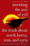 img - for Inventing the Axis of Evil: The Truth About North Korea, Iran, And Syria book / textbook / text book